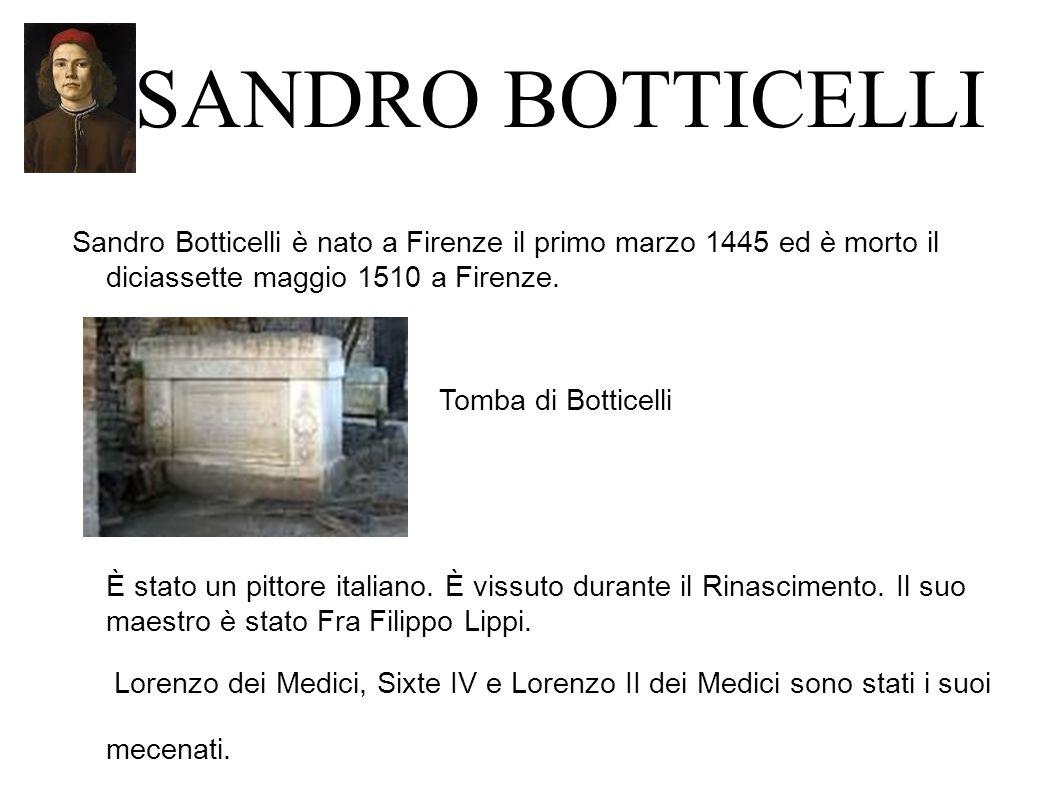 SANDRO BOTTICELLI Sandro Botticelli è nato a Firenze il primo marzo 1445 ed è morto il diciassette maggio 1510 a Firenze.