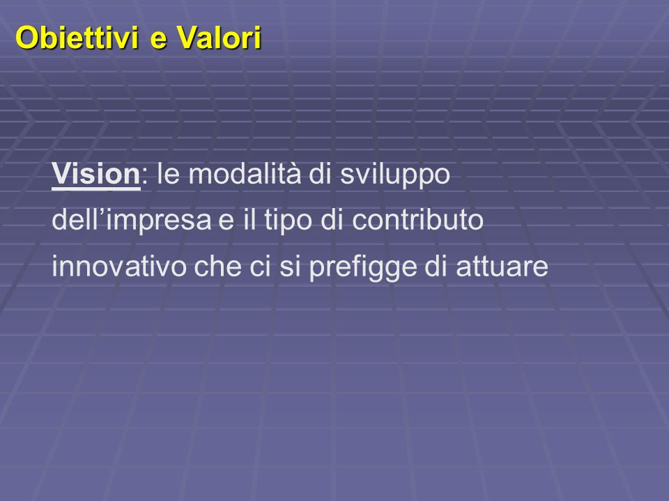 Obiettivi e Valori Vision: le modalità di sviluppo dell'impresa e il tipo di contributo innovativo che ci si prefigge di attuare.