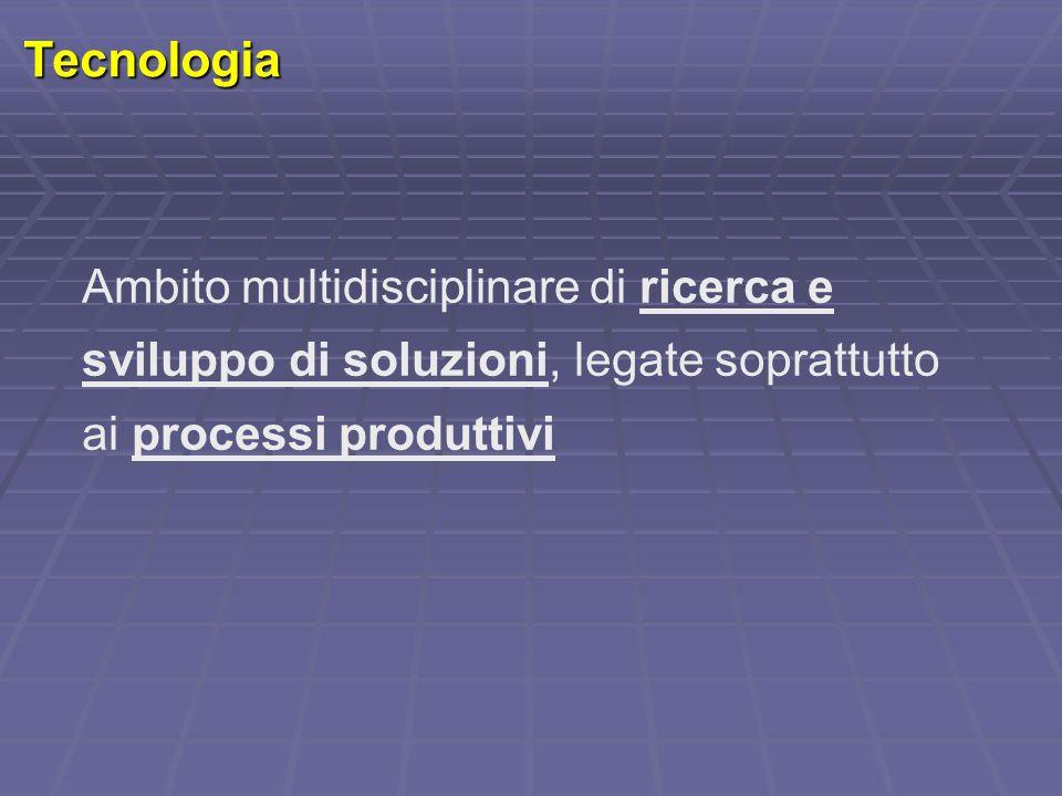 Tecnologia Ambito multidisciplinare di ricerca e sviluppo di soluzioni, legate soprattutto ai processi produttivi.