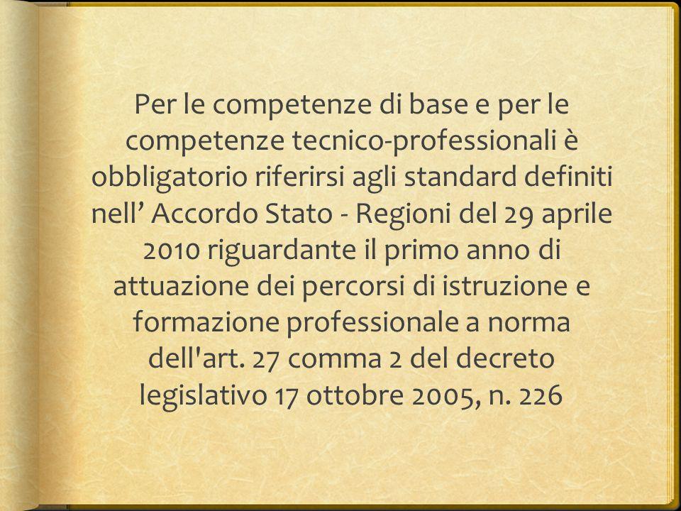 Per le competenze di base e per le competenze tecnico-professionali è obbligatorio riferirsi agli standard definiti nell' Accordo Stato - Regioni del 29 aprile 2010 riguardante il primo anno di attuazione dei percorsi di istruzione e formazione professionale a norma dell art.