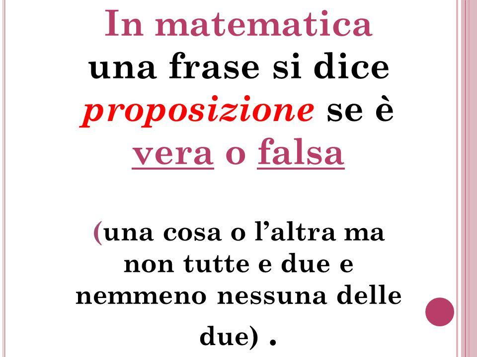 In matematica una frase si dice proposizione se è vera o falsa