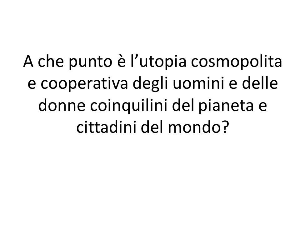 A che punto è l'utopia cosmopolita e cooperativa degli uomini e delle donne coinquilini del pianeta e cittadini del mondo