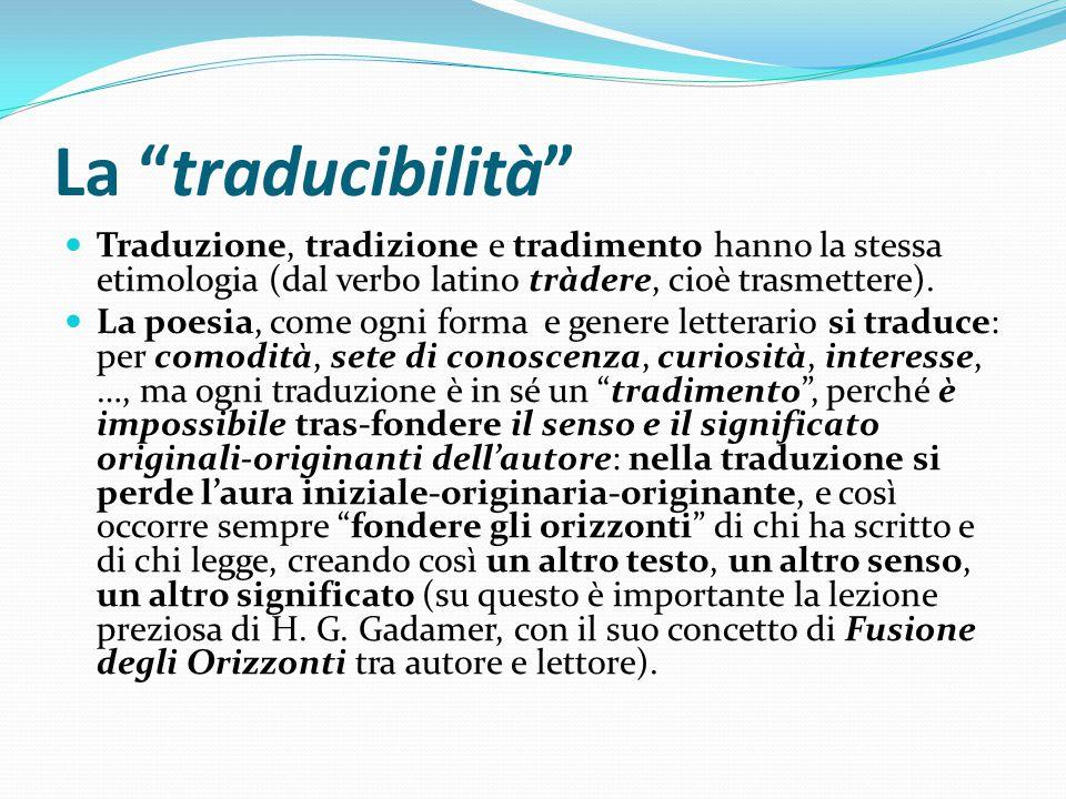 La traducibilità Traduzione, tradizione e tradimento hanno la stessa etimologia (dal verbo latino tràdere, cioè trasmettere).