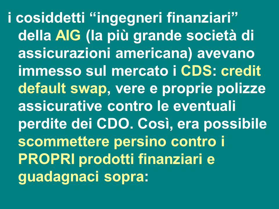 i cosiddetti ingegneri finanziari della AIG (la più grande società di assicurazioni americana) avevano immesso sul mercato i CDS: credit default swap, vere e proprie polizze assicurative contro le eventuali perdite dei CDO.