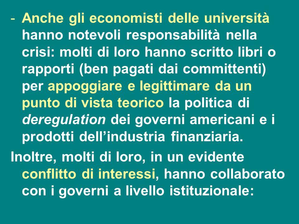 Anche gli economisti delle università hanno notevoli responsabilità nella crisi: molti di loro hanno scritto libri o rapporti (ben pagati dai committenti) per appoggiare e legittimare da un punto di vista teorico la politica di deregulation dei governi americani e i prodotti dell'industria finanziaria.