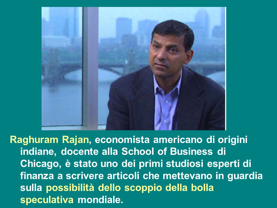 Raghuram Rajan, economista americano di origini indiane, docente alla School of Business di Chicago, è stato uno dei primi studiosi esperti di finanza a scrivere articoli che mettevano in guardia sulla possibilità dello scoppio della bolla speculativa mondiale.