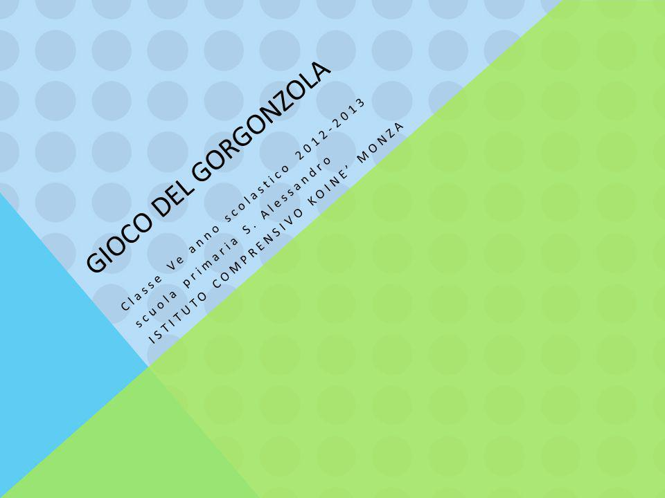 GIOCO DEL GORGONZOLA Classe Ve anno scolastico 2012-2013