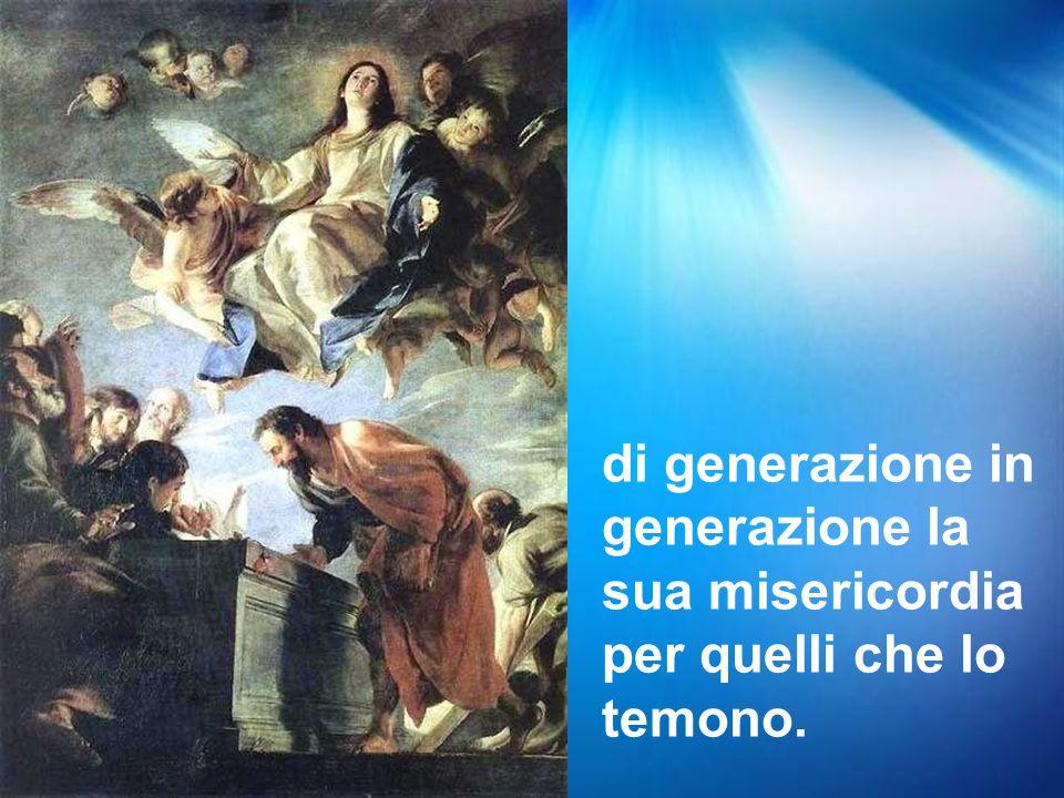 di generazione in generazione la sua misericordia per quelli che lo temono.