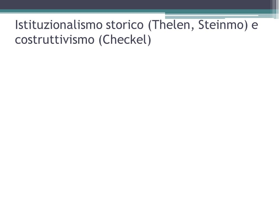 Istituzionalismo storico (Thelen, Steinmo) e costruttivismo (Checkel)