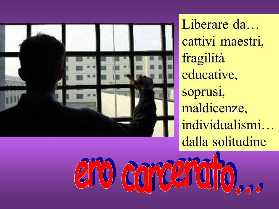 Liberare da… cattivi maestri, fragilità educative, soprusi, maldicenze, individualismi… dalla solitudine