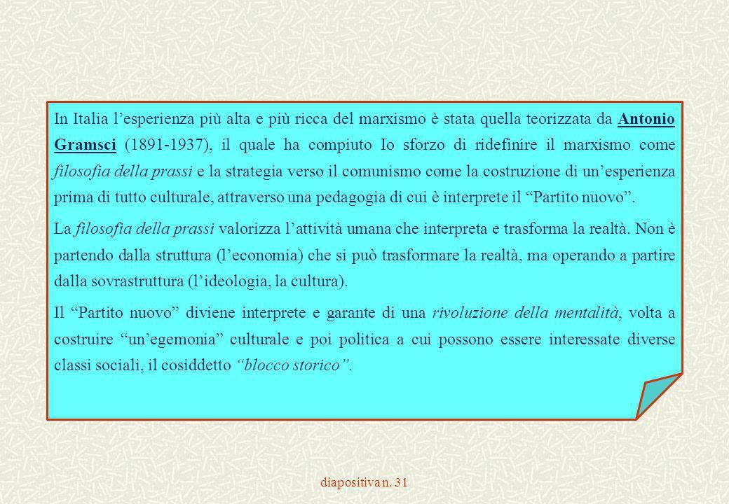 In Italia l'esperienza più alta e più ricca del marxismo è stata quella teorizzata da Antonio Gramsci (1891-1937), il quale ha compiuto Io sforzo di ridefinire il marxismo come filosofia della prassi e la strategia verso il comunismo come la costruzione di un'esperienza prima di tutto culturale, attraverso una pedagogia di cui è interprete il Partito nuovo .