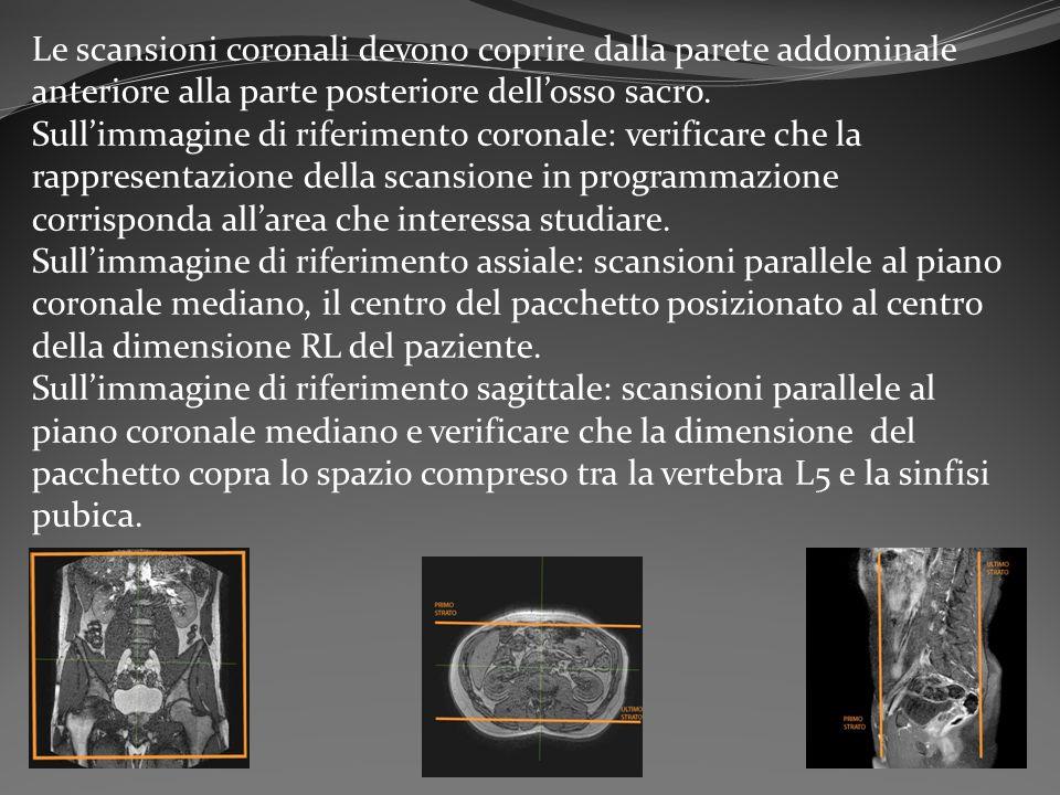 Le scansioni coronali devono coprire dalla parete addominale anteriore alla parte posteriore dell'osso sacro.