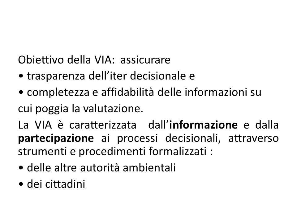 Obiettivo della VIA: assicurare • trasparenza dell'iter decisionale e • completezza e affidabilità delle informazioni su cui poggia la valutazione.