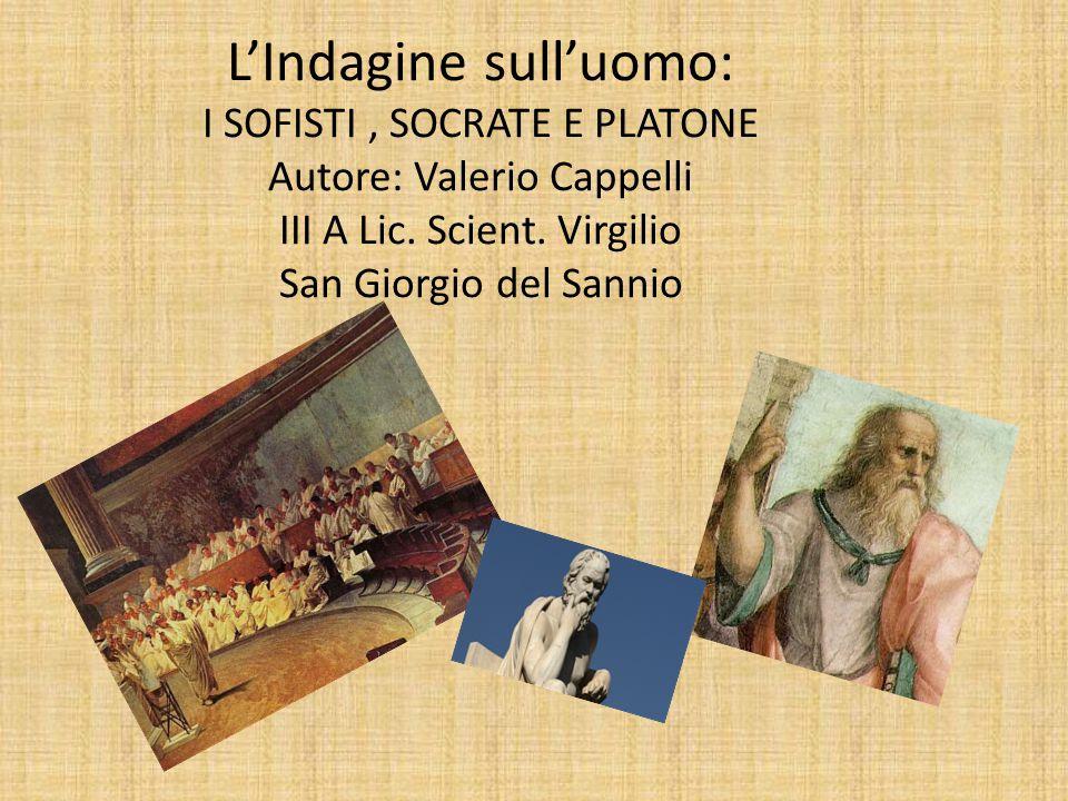 L'Indagine sull'uomo: I SOFISTI , SOCRATE E PLATONE Autore: Valerio Cappelli III A Lic.