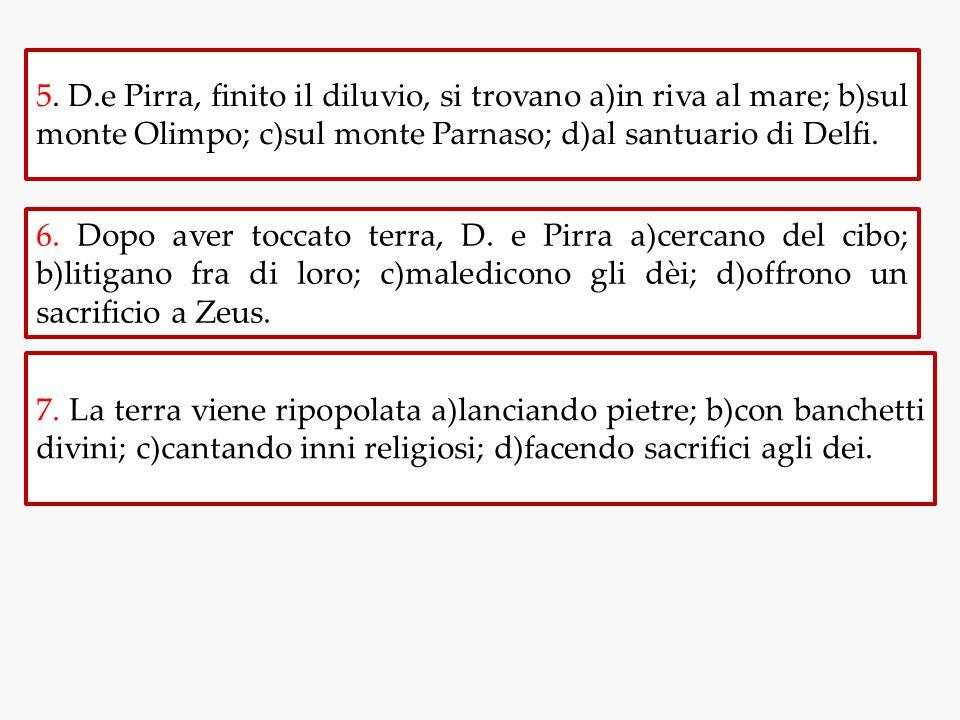 5. D.e Pirra, finito il diluvio, si trovano a)in riva al mare; b)sul monte Olimpo; c)sul monte Parnaso; d)al santuario di Delfi.