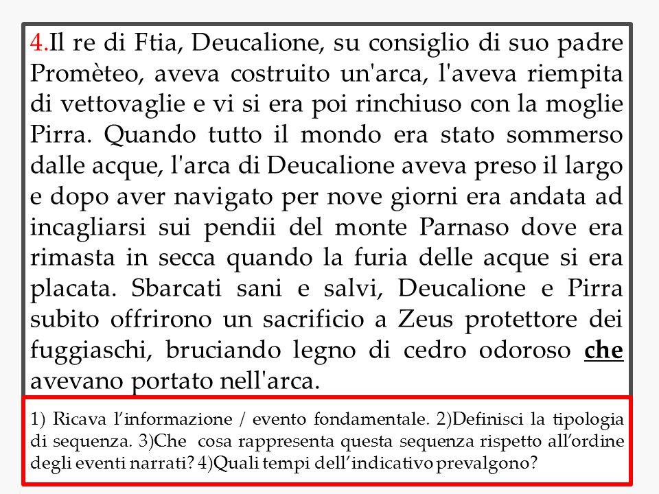 4.Il re di Ftia, Deucalione, su consiglio di suo padre Promèteo, aveva costruito un arca, l aveva riempita di vettovaglie e vi si era poi rinchiuso con la moglie Pirra. Quando tutto il mondo era stato sommerso dalle acque, l arca di Deucalione aveva preso il largo e dopo aver navigato per nove giorni era andata ad incagliarsi sui pendii del monte Parnaso dove era rimasta in secca quando la furia delle acque si era placata. Sbarcati sani e salvi, Deucalione e Pirra subito offrirono un sacrificio a Zeus protettore dei fuggiaschi, bruciando legno di cedro odoroso che avevano portato nell arca.