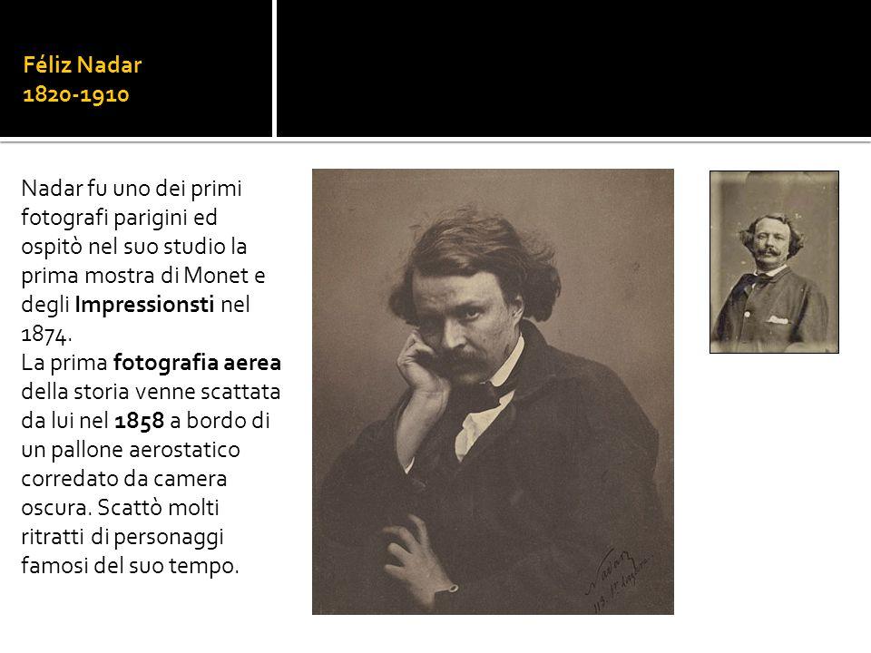 Féliz Nadar 1820-1910 Nadar fu uno dei primi fotografi parigini ed ospitò nel suo studio la prima mostra di Monet e degli Impressionsti nel 1874.