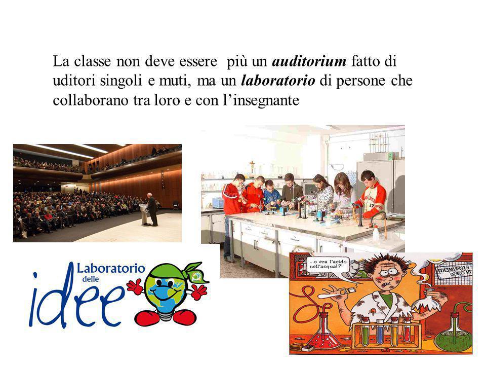La classe non deve essere più un auditorium fatto di uditori singoli e muti, ma un laboratorio di persone che collaborano tra loro e con l'insegnante
