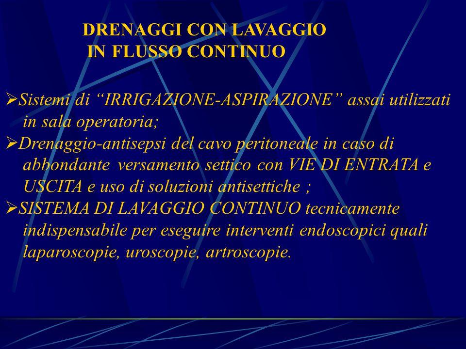 DRENAGGI CON LAVAGGIO IN FLUSSO CONTINUO. Sistemi di IRRIGAZIONE-ASPIRAZIONE assai utilizzati. in sala operatoria;