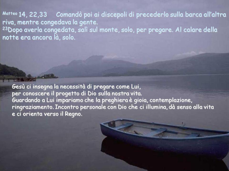 Matteo 14, 22,33 Comandò poi ai discepoli di precederlo sulla barca all'altra riva, mentre congedava la gente. 23Dopo averla congedata, salì sul monte, solo, per pregare. Al calare della notte era ancora là, solo.