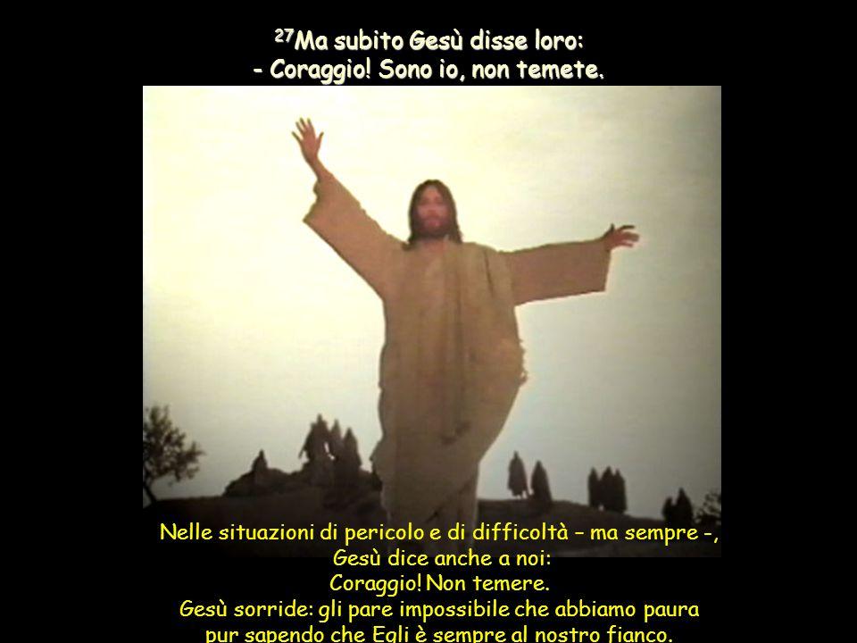 27Ma subito Gesù disse loro: - Coraggio! Sono io, non temete.