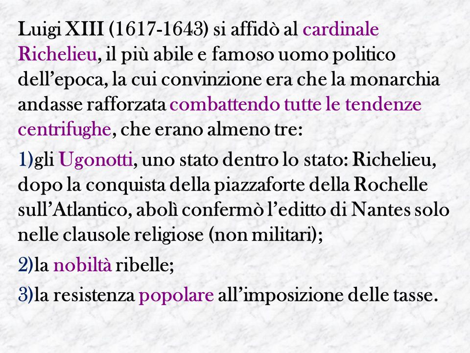 Luigi XIII (1617-1643) si affidò al cardinale Richelieu, il più abile e famoso uomo politico dell'epoca, la cui convinzione era che la monarchia andasse rafforzata combattendo tutte le tendenze centrifughe, che erano almeno tre: