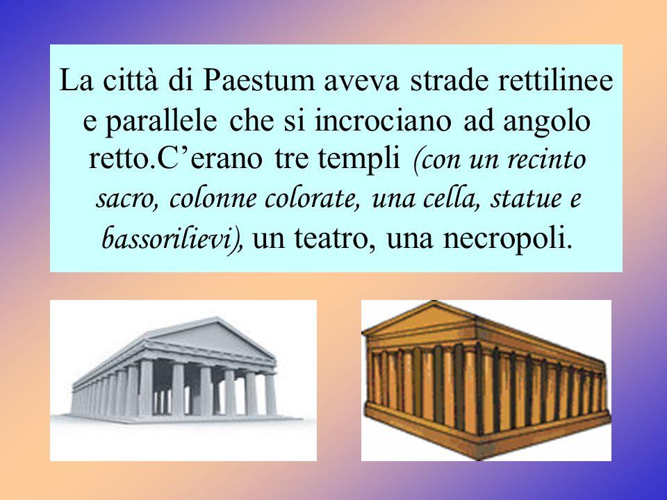 La città di Paestum aveva strade rettilinee e parallele che si incrociano ad angolo retto.C'erano tre templi (con un recinto sacro, colonne colorate, una cella, statue e bassorilievi), un teatro, una necropoli.