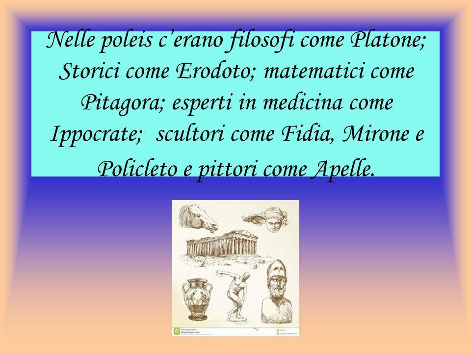 Nelle poleis c'erano filosofi come Platone; Storici come Erodoto; matematici come Pitagora; esperti in medicina come Ippocrate; scultori come Fidia, Mirone e Policleto e pittori come Apelle.