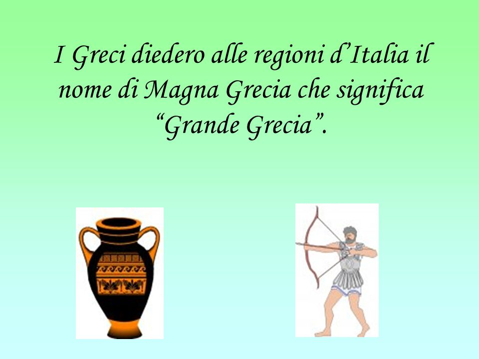 I Greci diedero alle regioni d'Italia il nome di Magna Grecia che significa Grande Grecia .