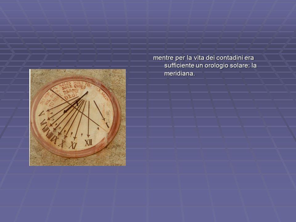 mentre per la vita dei contadini era sufficiente un orologio solare: la meridiana.
