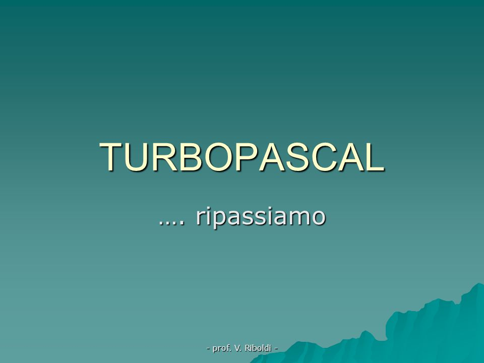 TURBOPASCAL …. ripassiamo - prof. V. Riboldi -