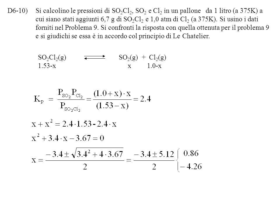 D6-10) Si calcolino le pressioni di SO2Cl2, SO2 e Cl2 in un pallone da 1 litro (a 375K) a cui siano stati aggiunti 6,7 g di SO2Cl2 e 1,0 atm di Cl2 (a 375K). Si usino i dati forniti nel Problema 9. Si confronti la risposta con quella ottenuta per il problema 9 e si giudichi se essa è in accordo col principio di Le Chatelier.