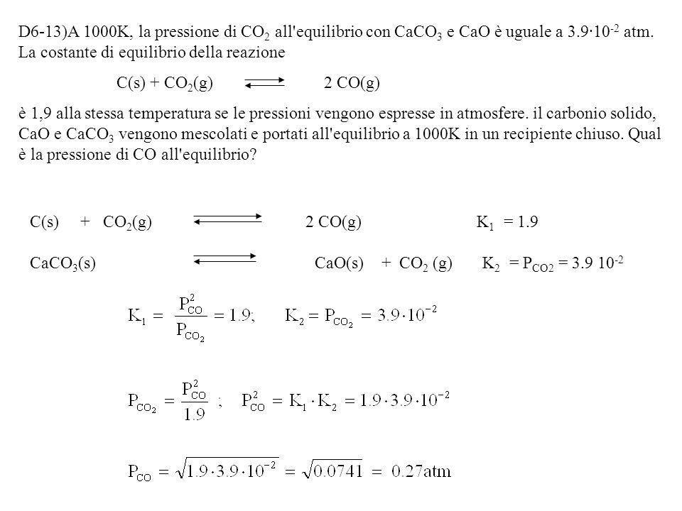 D6-13)A 1000K, la pressione di CO2 all equilibrio con CaCO3 e CaO è uguale a 3.9·10-2 atm. La costante di equilibrio della reazione