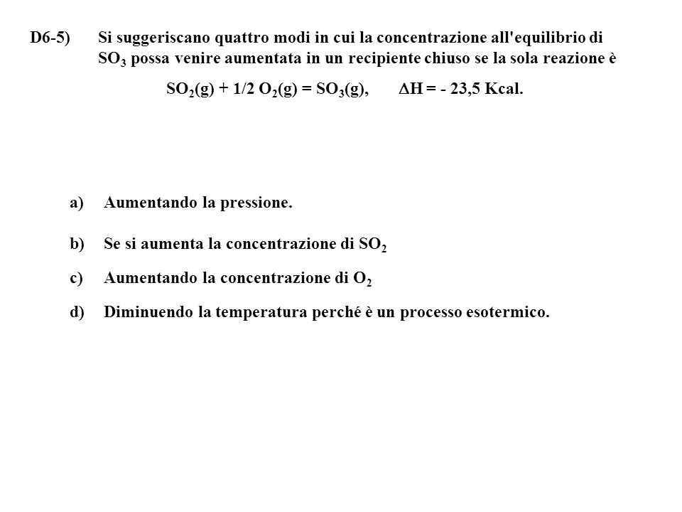 D6-5) Si suggeriscano quattro modi in cui la concentrazione all equilibrio di SO3 possa venire aumentata in un recipiente chiuso se la sola reazione è