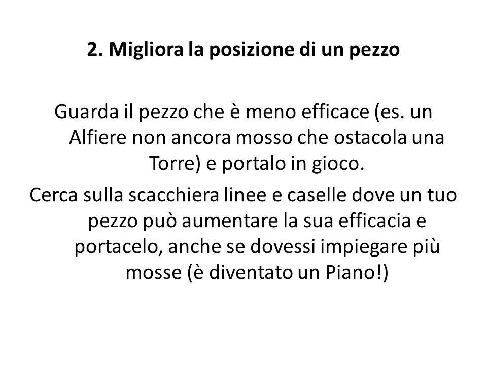 2. Migliora la posizione di un pezzo Guarda il pezzo che è meno efficace (es.