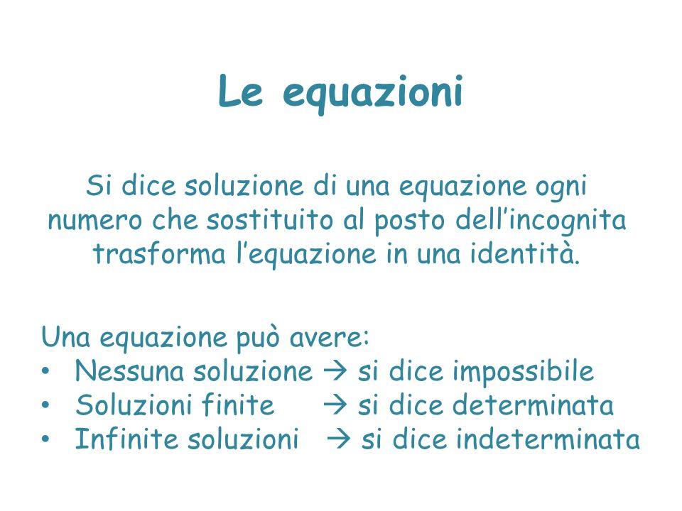 Le equazioni Si dice soluzione di una equazione ogni numero che sostituito al posto dell'incognita trasforma l'equazione in una identità.