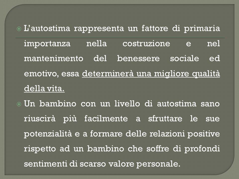 L'autostima rappresenta un fattore di primaria importanza nella costruzione e nel mantenimento del benessere sociale ed emotivo, essa determinerà una migliore qualità della vita.
