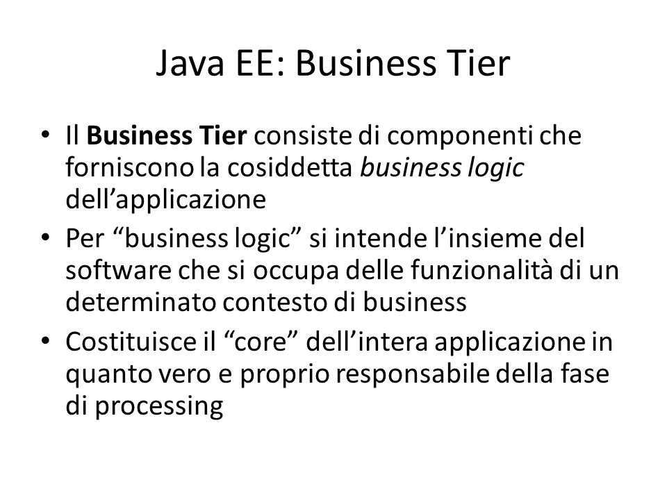 Java EE: Business Tier Il Business Tier consiste di componenti che forniscono la cosiddetta business logic dell'applicazione.