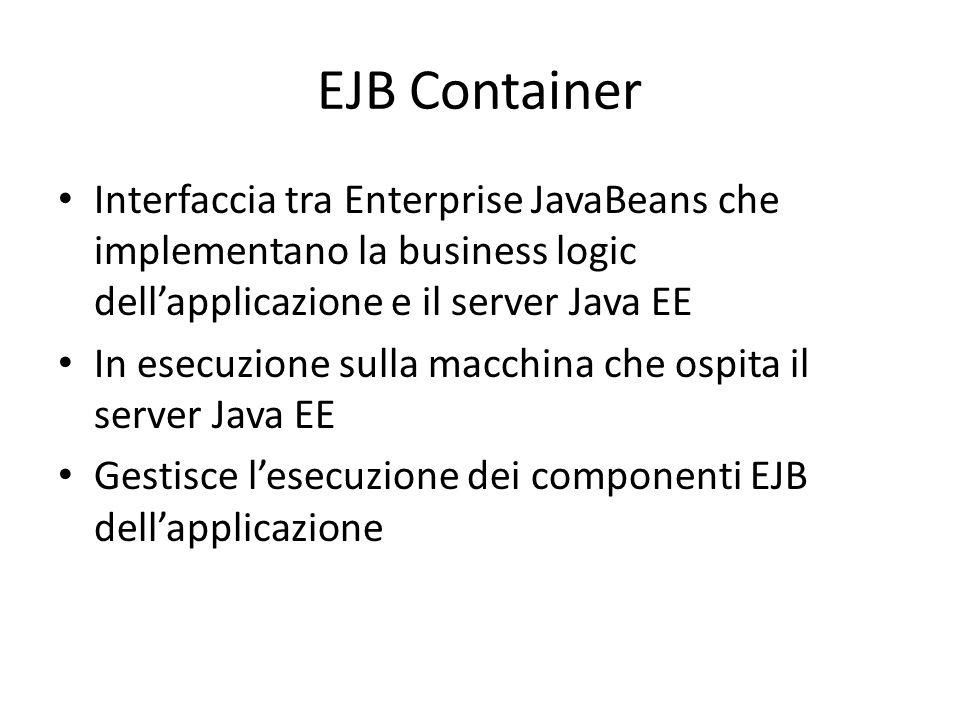 EJB Container Interfaccia tra Enterprise JavaBeans che implementano la business logic dell'applicazione e il server Java EE.