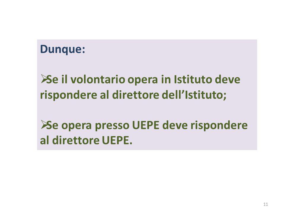 Dunque: Se il volontario opera in Istituto deve rispondere al direttore dell'Istituto; Se opera presso UEPE deve rispondere al direttore UEPE.