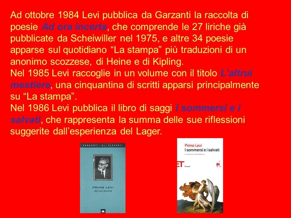 Ad ottobre 1984 Levi pubblica da Garzanti la raccolta di poesie Ad ora incerta, che comprende le 27 liriche già pubblicate da Scheiwiller nel 1975, e altre 34 poesie apparse sul quotidiano La stampa più traduzioni di un anonimo scozzese, di Heine e di Kipling.