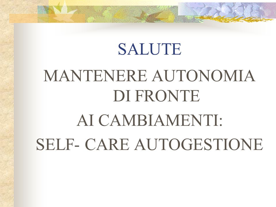 MANTENERE AUTONOMIA DI FRONTE AI CAMBIAMENTI: SELF- CARE AUTOGESTIONE