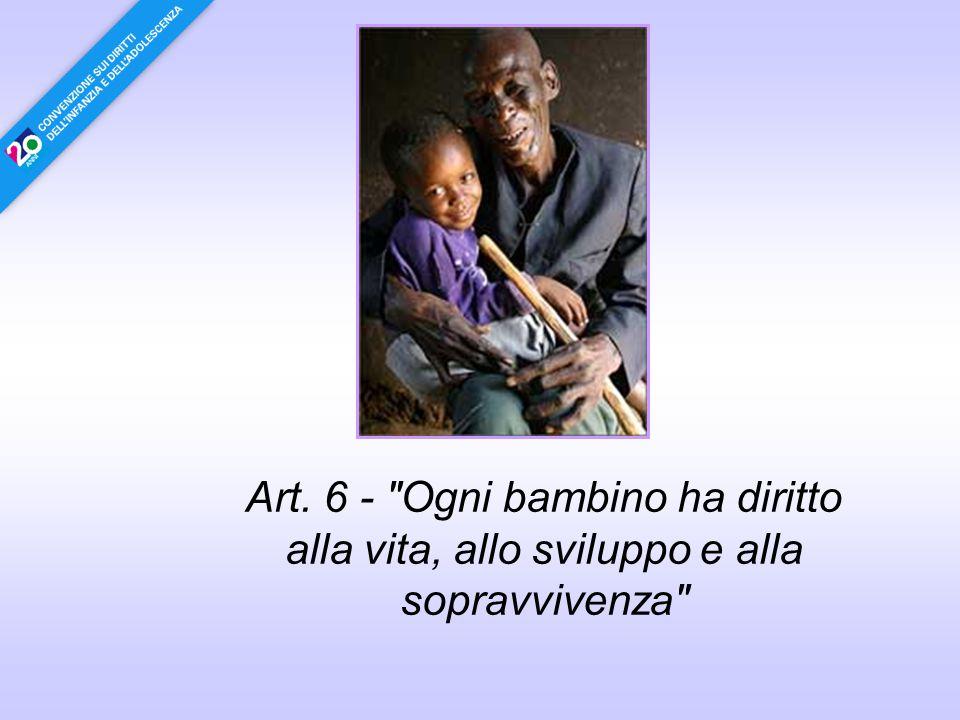 Art. 6 - Ogni bambino ha diritto alla vita, allo sviluppo e alla sopravvivenza
