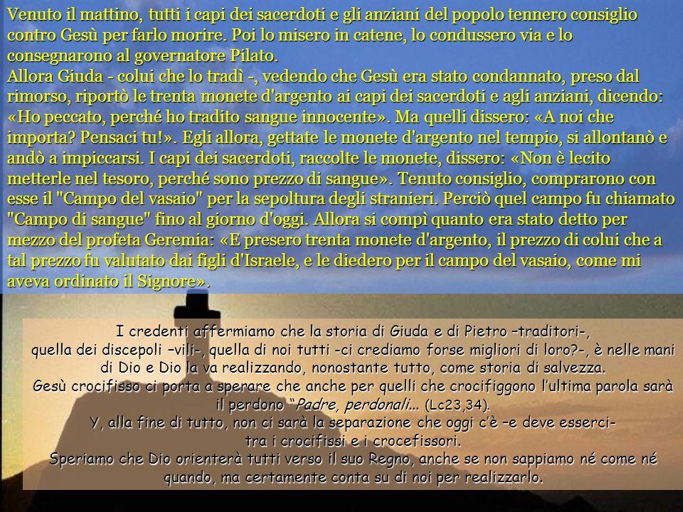 Venuto il mattino, tutti i capi dei sacerdoti e gli anziani del popolo tennero consiglio contro Gesù per farlo morire. Poi lo misero in catene, lo condussero via e lo consegnarono al governatore Pilato. Allora Giuda - colui che lo tradì -, vedendo che Gesù era stato condannato, preso dal rimorso, riportò le trenta monete d argento ai capi dei sacerdoti e agli anziani, dicendo: «Ho peccato, perché ho tradito sangue innocente». Ma quelli dissero: «A noi che importa Pensaci tu!». Egli allora, gettate le monete d argento nel tempio, si allontanò e andò a impiccarsi. I capi dei sacerdoti, raccolte le monete, dissero: «Non è lecito metterle nel tesoro, perché sono prezzo di sangue». Tenuto consiglio, comprarono con esse il Campo del vasaio per la sepoltura degli stranieri. Perciò quel campo fu chiamato Campo di sangue fino al giorno d oggi. Allora si compì quanto era stato detto per mezzo del profeta Geremia: «E presero trenta monete d argento, il prezzo di colui che a tal prezzo fu valutato dai figli d Israele, e le diedero per il campo del vasaio, come mi aveva ordinato il Signore».