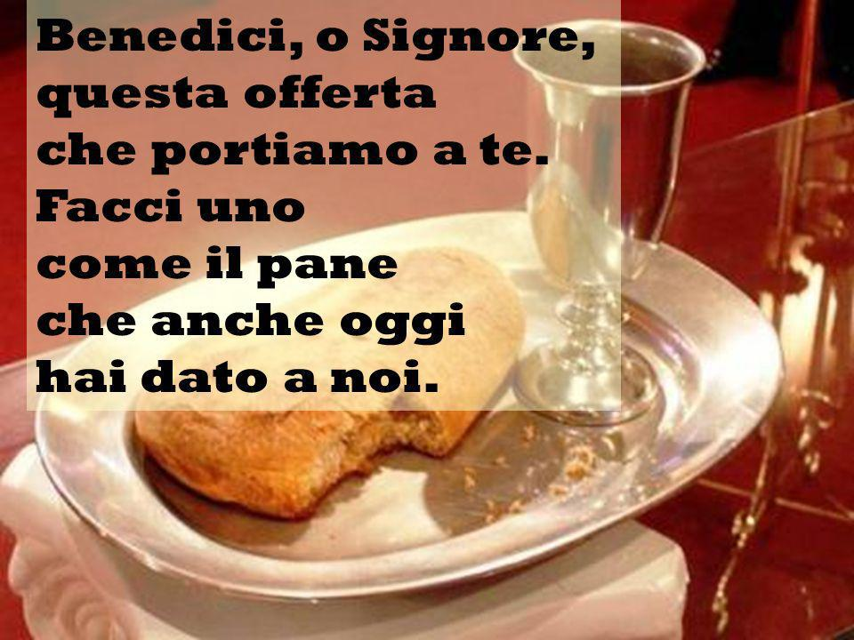 Benedici, o Signore, questa offerta. che portiamo a te. Facci uno. come il pane. che anche oggi.