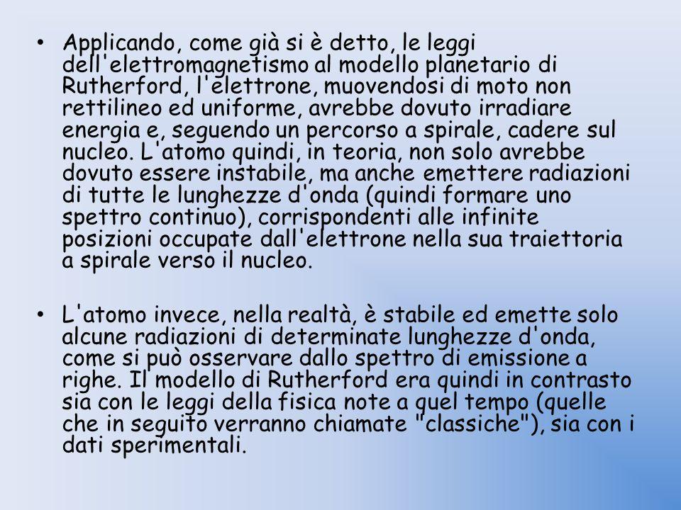 Applicando, come già si è detto, le leggi dell elettromagnetismo al modello planetario di Rutherford, l elettrone, muovendosi di moto non rettilineo ed uniforme, avrebbe dovuto irradiare energia e, seguendo un percorso a spirale, cadere sul nucleo. L atomo quindi, in teoria, non solo avrebbe dovuto essere instabile, ma anche emettere radiazioni di tutte le lunghezze d onda (quindi formare uno spettro continuo), corrispondenti alle infinite posizioni occupate dall elettrone nella sua traiettoria a spirale verso il nucleo.