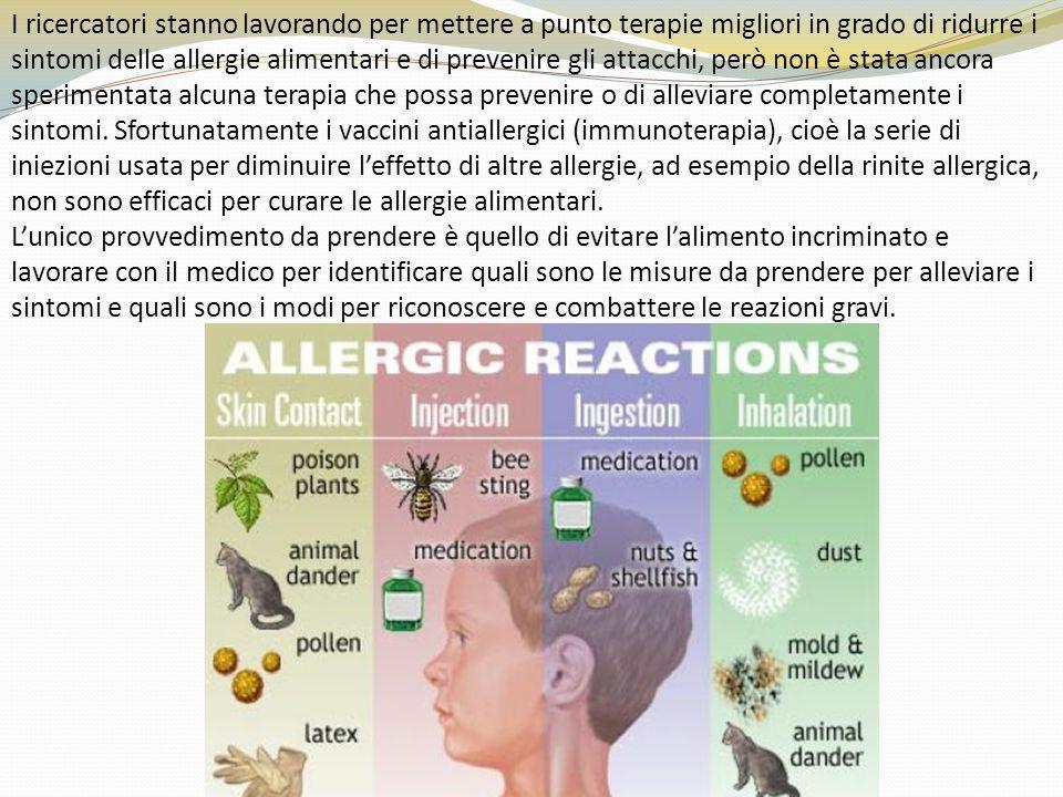 I ricercatori stanno lavorando per mettere a punto terapie migliori in grado di ridurre i sintomi delle allergie alimentari e di prevenire gli attacchi, però non è stata ancora sperimentata alcuna terapia che possa prevenire o di alleviare completamente i sintomi. Sfortunatamente i vaccini antiallergici (immunoterapia), cioè la serie di iniezioni usata per diminuire l'effetto di altre allergie, ad esempio della rinite allergica, non sono efficaci per curare le allergie alimentari.