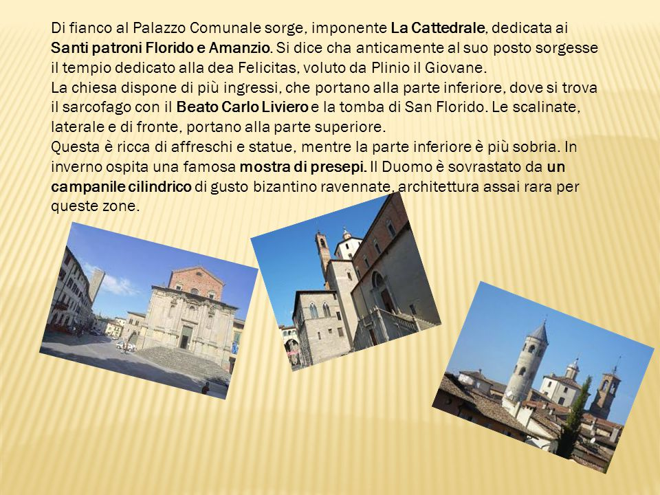 Di fianco al Palazzo Comunale sorge, imponente La Cattedrale, dedicata ai Santi patroni Florido e Amanzio. Si dice cha anticamente al suo posto sorgesse il tempio dedicato alla dea Felicitas, voluto da Plinio il Giovane.