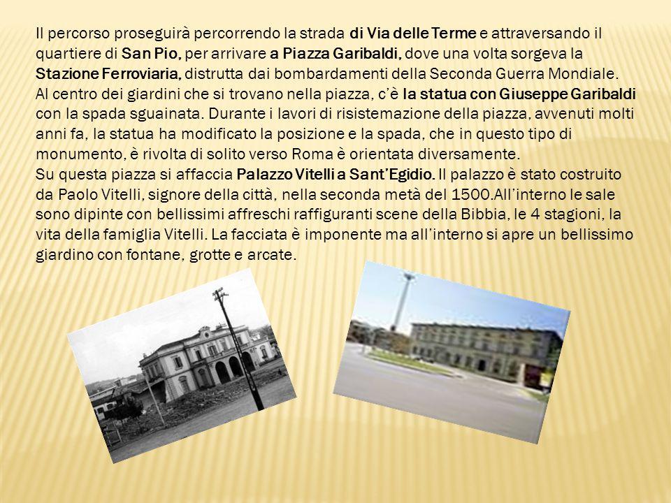 Il percorso proseguirà percorrendo la strada di Via delle Terme e attraversando il quartiere di San Pio, per arrivare a Piazza Garibaldi, dove una volta sorgeva la Stazione Ferroviaria, distrutta dai bombardamenti della Seconda Guerra Mondiale.