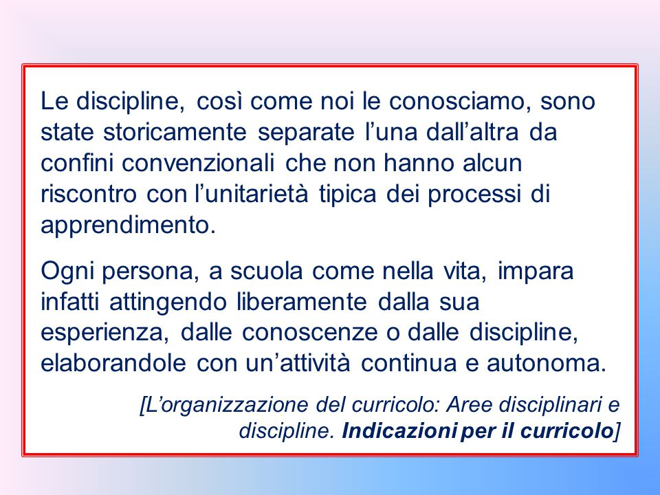 Le discipline, così come noi le conosciamo, sono state storicamente separate l'una dall'altra da confini convenzionali che non hanno alcun riscontro con l'unitarietà tipica dei processi di apprendimento.